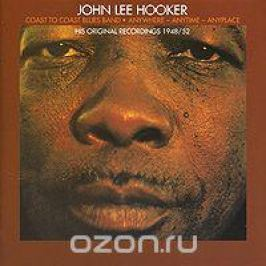 Джон Ли Хукер,Coast To Coast Blues Band John Lee Hooker / Coast To Coast Blues Band. Anywhere-Anytime-Anyplace
