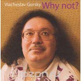 Вячеслав Горский Viacheslav Gorsky. Why Not?
