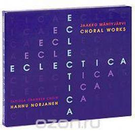 Tapiola Chamber Choir,Ханну Норжанен Jaakko Mantyjarvi. Eclectica: Choral Works