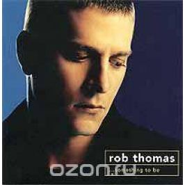 Роб Томас Rob Thomas. Something To Be