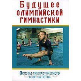 Будущее олимпийской гимнастики. Основы гимнастического совершенства